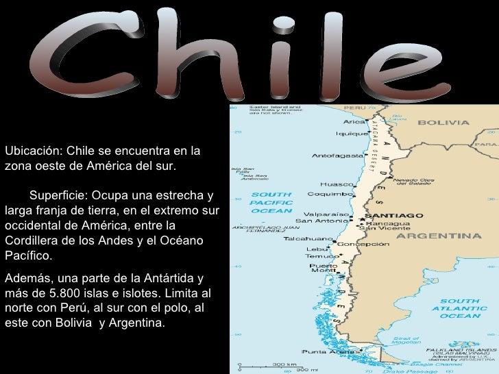 Chile Ubicación: Chile se encuentra en la zona oeste de América del sur.  Superficie: Ocupa una estrecha y larga franja de...