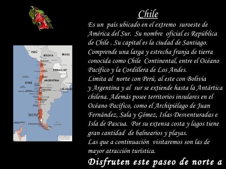 Chile Es un  país ubicado en el extremo  suroeste de América del Sur.  Su nombre  oficial es República de Chile . Su capit...
