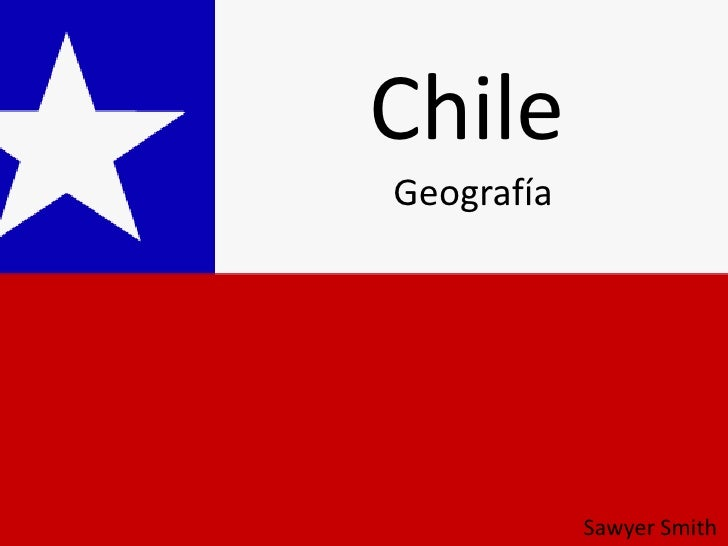 Chile<br />Geografía<br />Sawyer Smith<br />