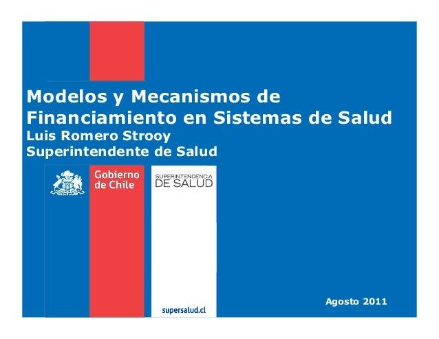 Modelos y Mecanismos de Financiamiento en Sistemas de Salud Luis Romero Strooy Superintendente de Salud  Agosto 2011
