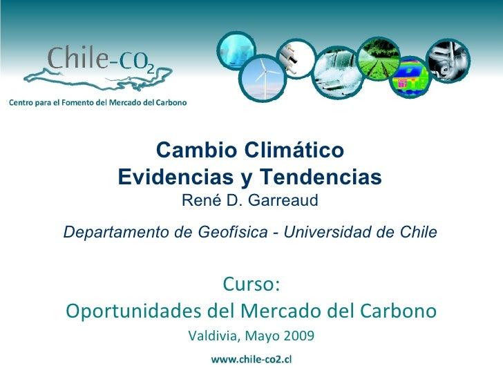 Valdivia, Mayo 2009 Curso: Oportunidades del Mercado del Carbono Cambio Climático Evidencias y Tendencias René D. Garreaud...
