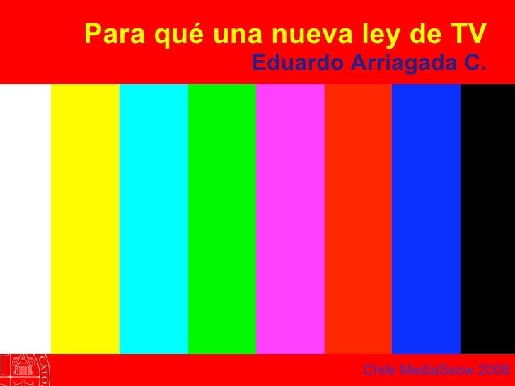 Para qué una nueva ley de TV Eduardo Arriagada C. Chile MediaSsow 2008