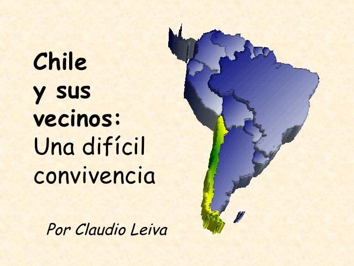 Chile  y sus vecinos: Una difícil convivencia Por Claudio Leiva