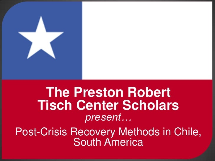 The Preston Robert<br />Tisch Center Scholarspresent…<br />Post-Crisis Recovery Methods in Chile, South America<br />