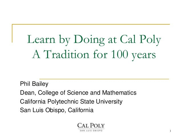 Learn by Doing at Cal Poly   A Tradition for 100 yearsPhil BaileyDean, College of Science and MathematicsCalifornia Polyte...