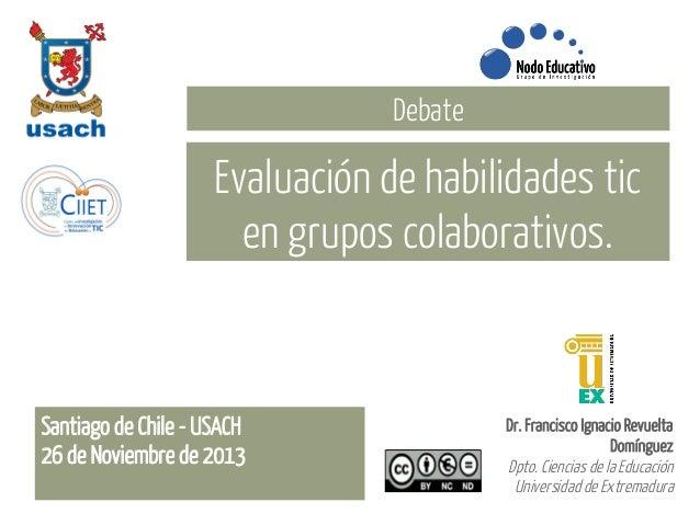Debate  Evaluación de habilidades tic en grupos colaborativos.  Santiago de Chile - USACH 26 de Noviembre de 2013  Dr. Fra...