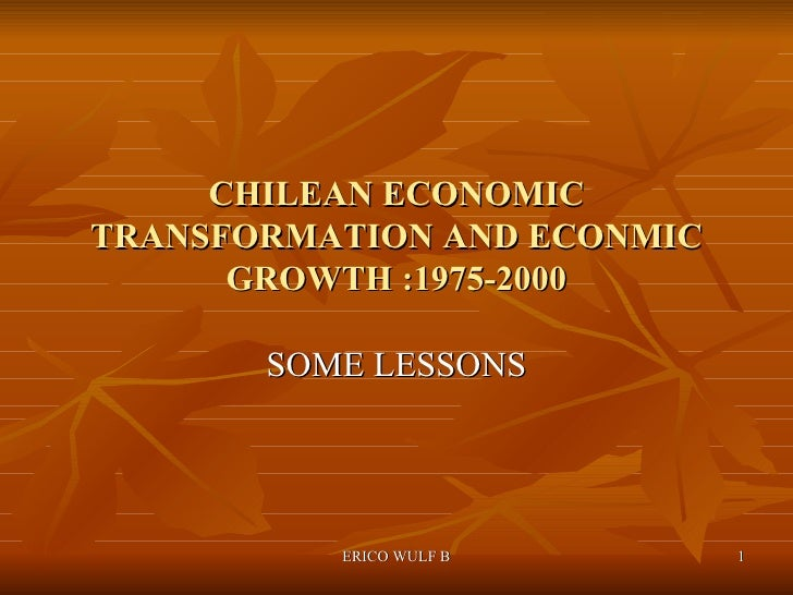 CHILEAN ECONOMIC TRANSFORMATION AND ECONMIC GROWTH :1975-2000 SOME LESSONS