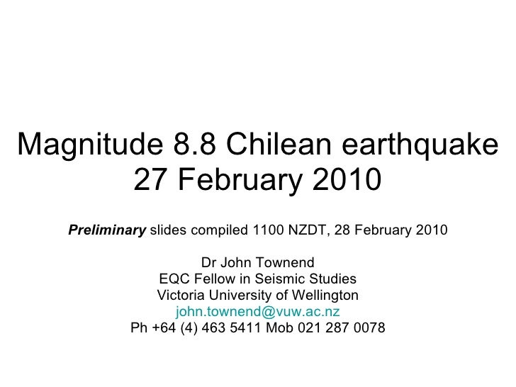 Magnitude 8.8 Chilean earthquake 27 February 2010 Preliminary  slides compiled 1100 NZDT, 28 February 2010 Dr John Townend...