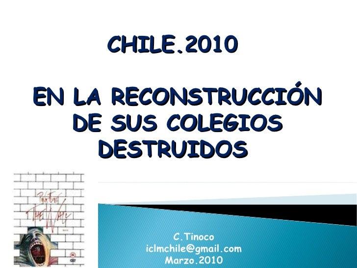 CHILE.2010  EN LA RECONSTRUCCIÓN DE SUS COLEGIOS DESTRUIDOS  C.Tinoco [email_address] Marzo.2010