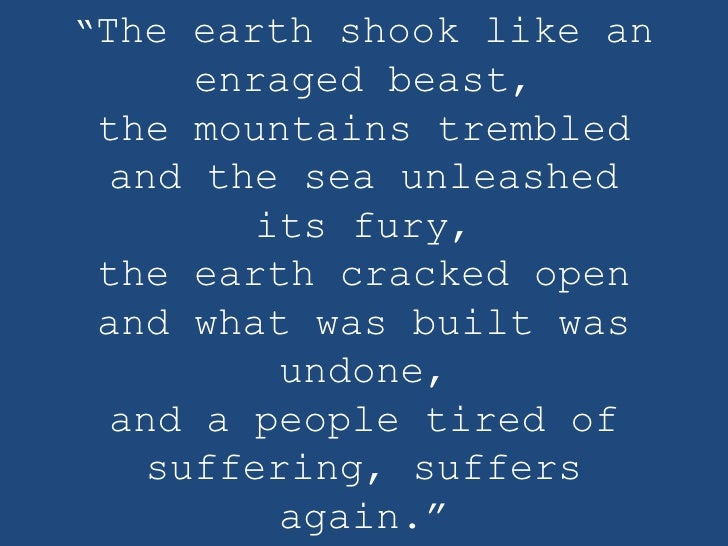 """The earth shook like an     enraged beast,the mountains trembled and the sea unleashed        its fury,the earth cracked ..."
