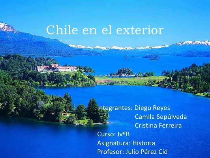 Chile en el exterior <br />Integrantes: Diego Reyes<br />                       Camila Sepúlveda <br />                   ...