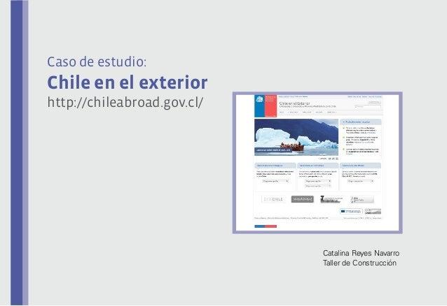 Caso de estudio:  Chile en el exterior http://chileabroad.gov.cl/  Catalina Reyes Navarro Taller de Construcción