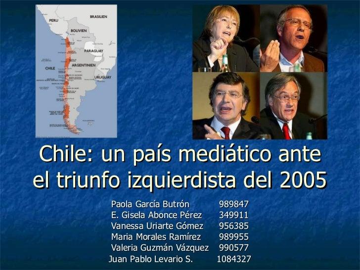 Chile: un país mediático ante el triunfo izquierdista del 2005 Paola García Butrón 989847 E. Gisela Abonce Pérez 349911 Va...