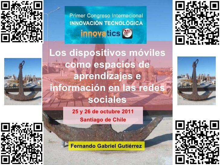 Los dispositivos móviles como espacios de aprendizajes e información en las redes sociales 25 y 26 de octubre 2011 Santiag...
