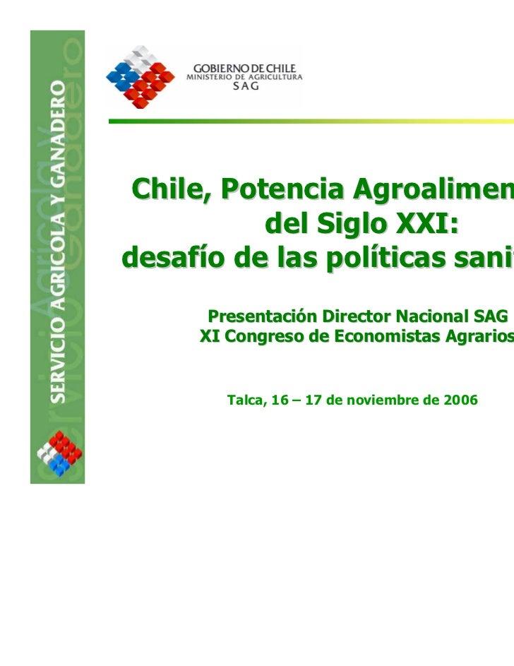 Chile, Potencia Agroalimentaria           del Siglo XXI:desafío de las políticas sanitarias      Presentación Director Nac...