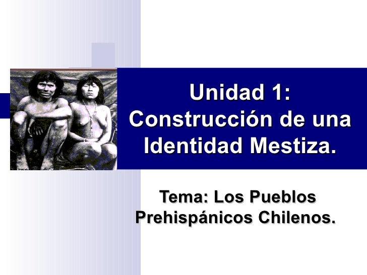 Unidad 1: Construcción de una Identidad Mestiza. Tema: Los Pueblos Prehispánicos Chilenos.