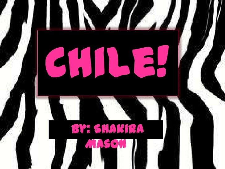 Chile!<br />By: Shakira Mason<br />