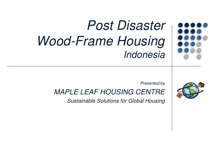 Post Disaster Wood-Frame HousingIndonesia<br />Presented by<br />MAPLE LEAF HOUSING CENTRE<br />Sustainable Solutions for ...