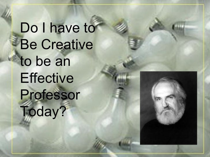 Do I have to  Be Creative  to be an  Effective  Professor Today?