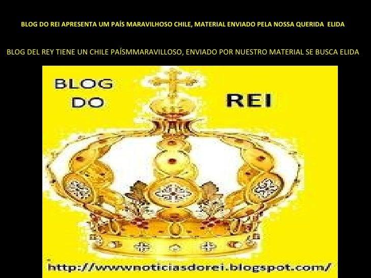 BLOG DO REI APRESENTA UM PAÍS MARAVILHOSO CHILE, MATERIAL ENVIADO PELA NOSSA QUERIDA  ELIDA   BLOG DEL REY TIENE UN CHILE ...