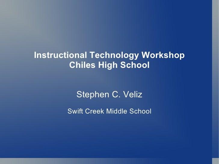 Instructional Technology Workshop Chiles High School Stephen C. Veliz Swift Creek Middle School