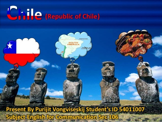 (Republic of Chile) Present By Purijit Vongviseskij Student's ID 54011007 Subject English for Communication Sec 106