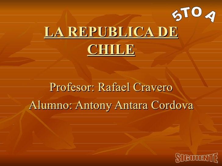 LA REPUBLICA DE CHILE Profesor: Rafael Cravero Alumno: Antony Antara Cordova 5TO A SIGUIENTE