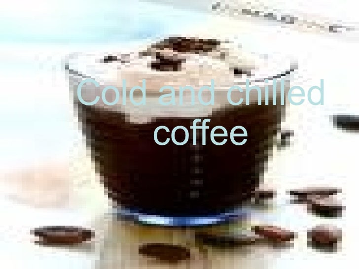 Cold and chilled coffee