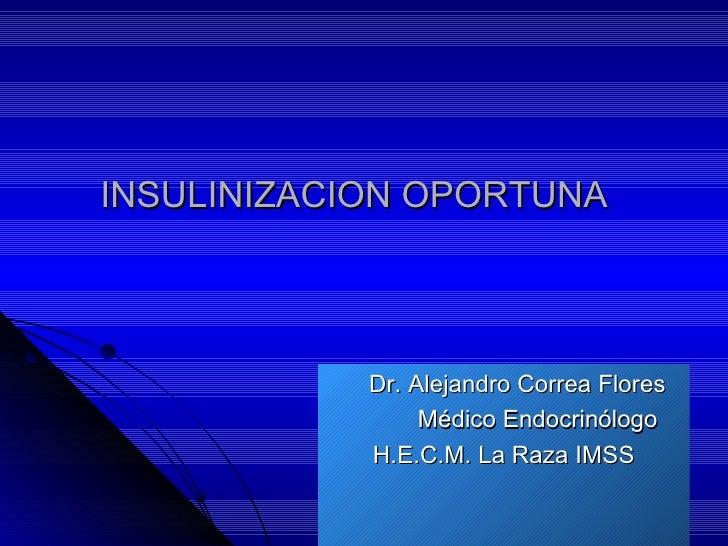 INSULINIZACION OPORTUNA  <ul><li>Dr. Alejandro Correa Flores </li></ul><ul><li>Médico Endocrinólogo </li></ul><ul><li>H.E....