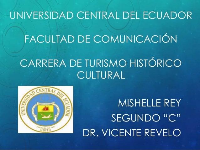 """UNIVERSIDAD CENTRAL DEL ECUADOR FACULTAD DE COMUNICACIÓN CARRERA DE TURISMO HISTÓRICO CULTURAL MISHELLE REY SEGUNDO """"C"""" DR..."""
