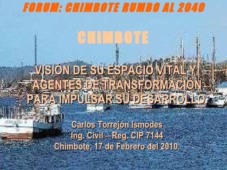 FORUM: CHIMBOTE RUMBO AL 2040 CHIMBOTE <ul><li>VISIÓN DE SU ESPACIO VITAL Y  AGENTES DE TRANSFORMACIÓN PARA IMPULSAR SU DE...