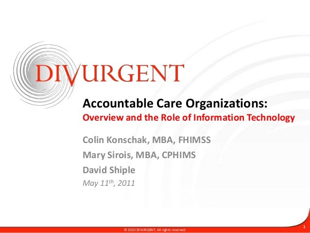 Accountable Care Organizations:Overview and the Role of Information TechnologyColin Konschak, MBA, FHIMSSMary Sirois, MBA,...