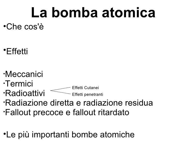 La bomba atomica    Che cosè    Effetti• Meccanici• Termici           Effetti Cutanei• Radioattivi       Effetti penetra...