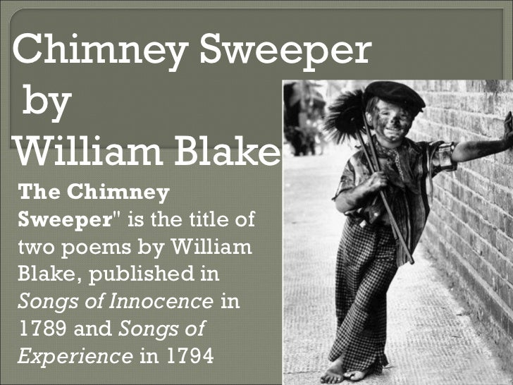 blakes chimney sweeper Songs of innocence-the chimney sweeper when my mother died i was very young, and my father sold me while yet my tongue could scarcely cry 'weep 'weep 'weep 'weep.