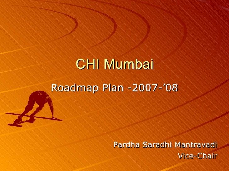 CHI Mumbai Roadmap Plan -2007-'08 Pardha Saradhi Mantravadi Vice-Chair