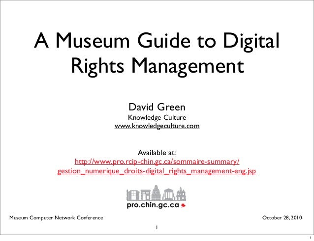 A Museum Guide to Digital Rights Management David Green Knowledge Culture www.knowledgeculture.com Museum Computer Network...
