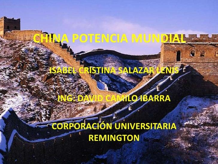 CHINA POTENCIA MUNDIAL<br />ISABEL CRISTINA SALAZAR LENIS<br />ING: DAVID CAMILO IBARRA<br />CORPORACIÓN UNIVERSITARIA REM...