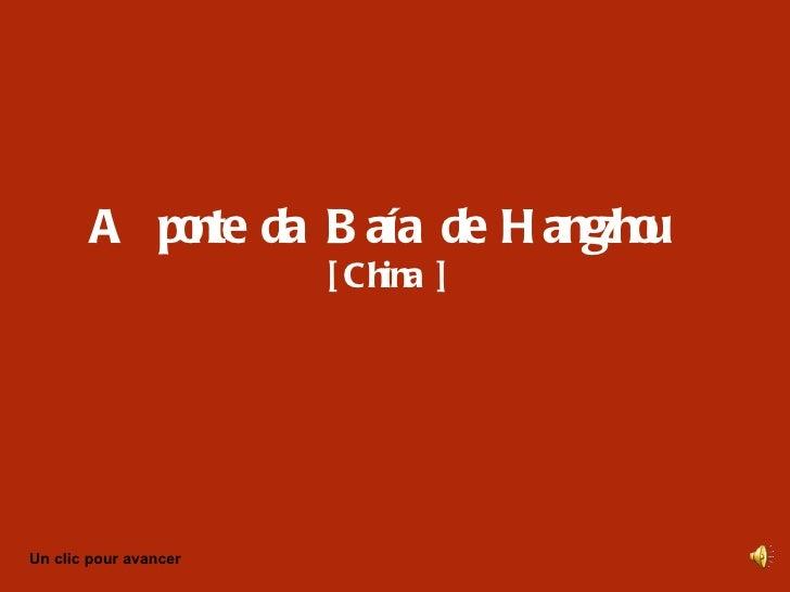 A po da B aía de H angzho           nte                  u                       [ China ]Un clic pour avancer