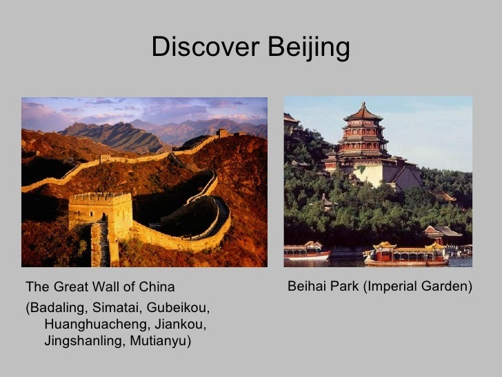 Discover Beijing <ul><li>Beihai Park (Imperial Garden) </li></ul>The Great Wall of China  (Badaling, Simatai, Gubeikou, Hu...