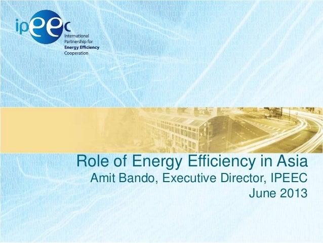 Role of Energy Efficiency in Asia Amit Bando, Executive Director, IPEEC June 2013