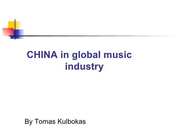CHINA in global music    industry <ul><li>By Tomas Kulbokas </li></ul>