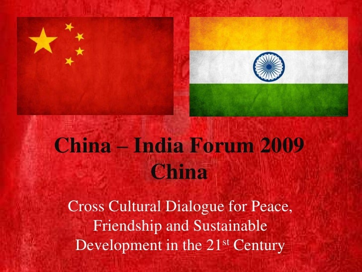 China – India Forum 2009          China Cross Cultural Dialogue for Peace,    Friendship and Sustainable  Development in t...