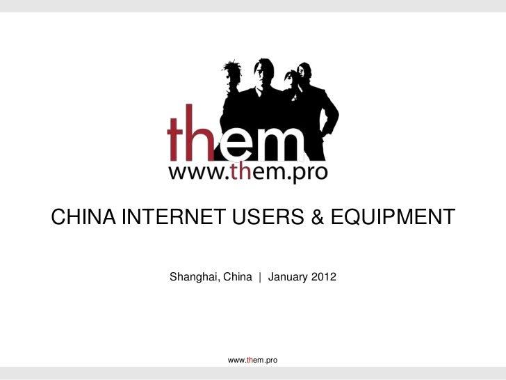 CHINA INTERNET USERS & EQUIPMENT         Shanghai, China | January 2012                   www.them.pro