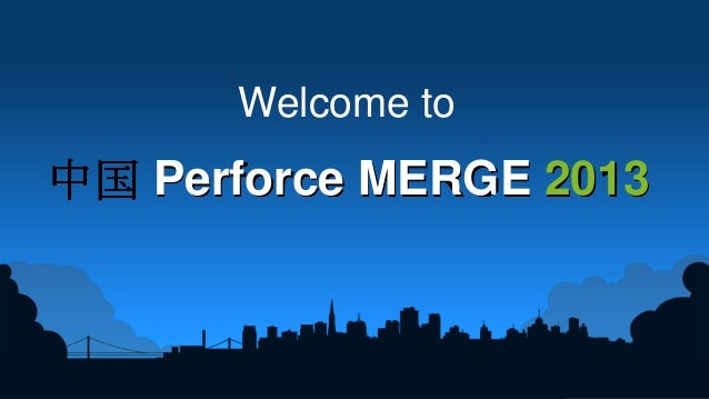 1 Welcome to Perforce MERGE 2013