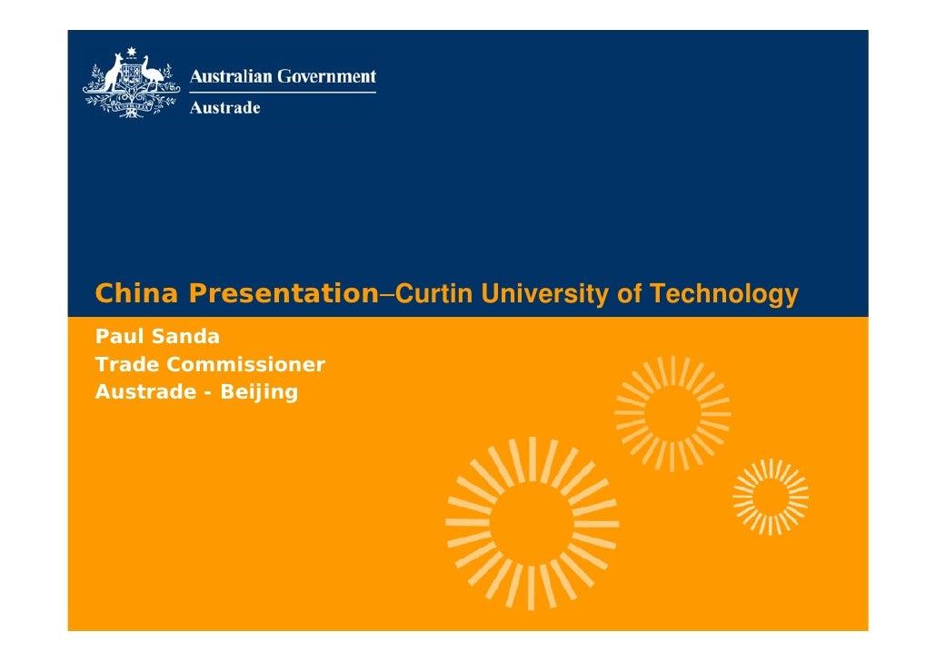 China Presentation–Curtin University of Technology Paul Sanda Trade Commissioner Austrade - Beijing