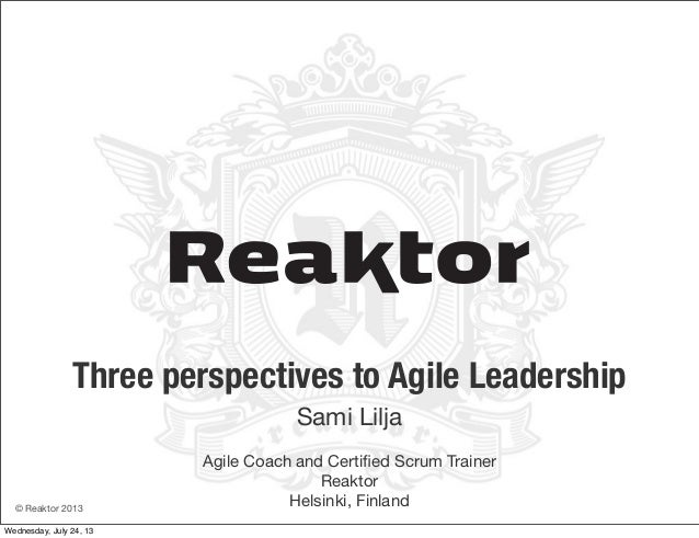 © Reaktor 2013 Three perspectives to Agile Leadership Sami Lilja Agile Coach and Certified Scrum Trainer Reaktor Helsinki, ...