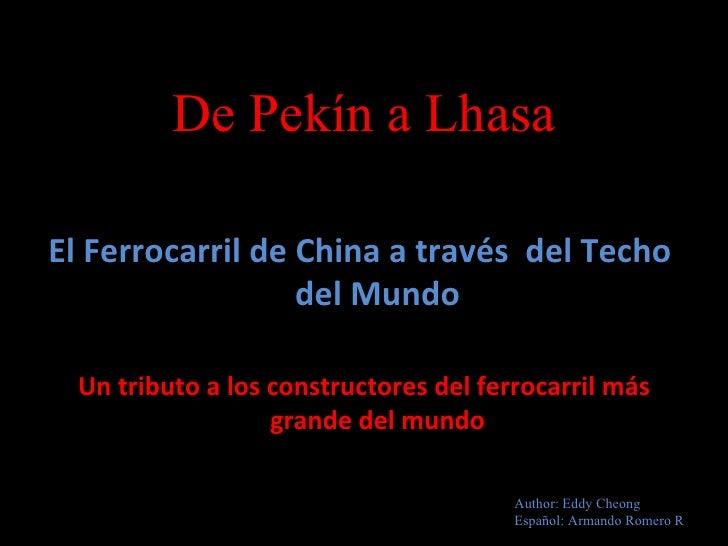 De Pekín a Lhasa <ul><li>El Ferrocarril de China a través  del Techo  del Mundo </li></ul><ul><li>Un tributo a los constru...
