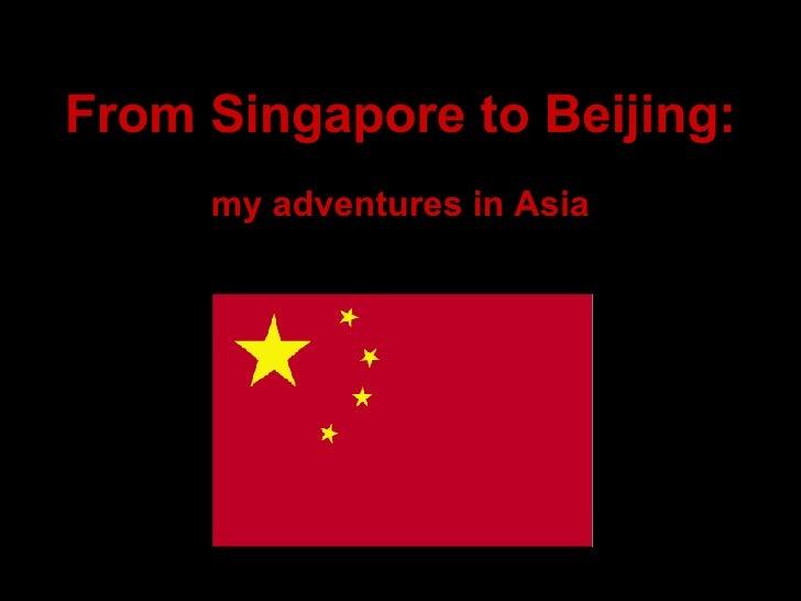 From Singapore to Beijing: <ul><li>my adventures in Asia </li></ul>