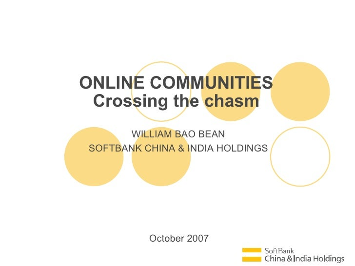 October 2007 ONLINE COMMUNITIES Crossing the chasm WILLIAM BAO BEAN SOFTBANK CHINA & INDIA HOLDINGS