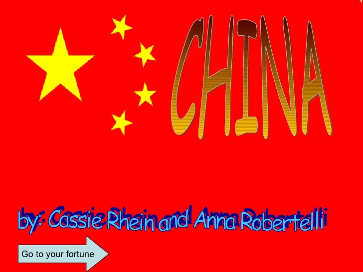 CHINA by: Cassie Rhein and Anna Robertelli Go to your fortune